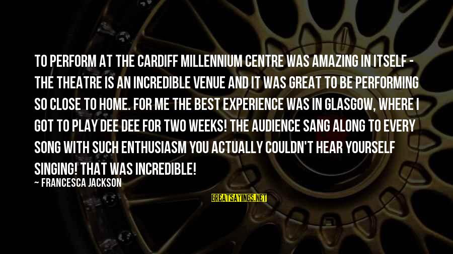 Singing And Performing Sayings By Francesca Jackson: To perform at the Cardiff Millennium Centre was amazing in itself - the theatre is