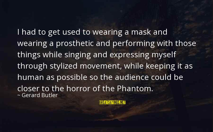 Singing And Performing Sayings By Gerard Butler: I had to get used to wearing a mask and wearing a prosthetic and performing