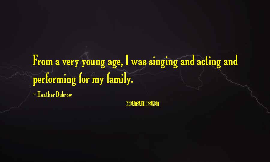 Singing And Performing Sayings By Heather Dubrow: From a very young age, I was singing and acting and performing for my family.
