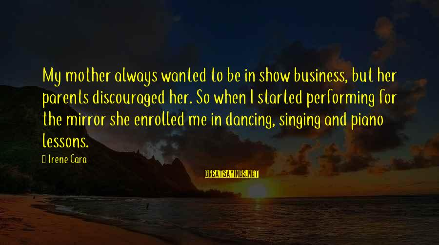 Singing And Performing Sayings By Irene Cara: My mother always wanted to be in show business, but her parents discouraged her. So