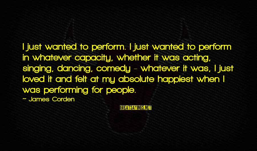 Singing And Performing Sayings By James Corden: I just wanted to perform. I just wanted to perform in whatever capacity, whether it
