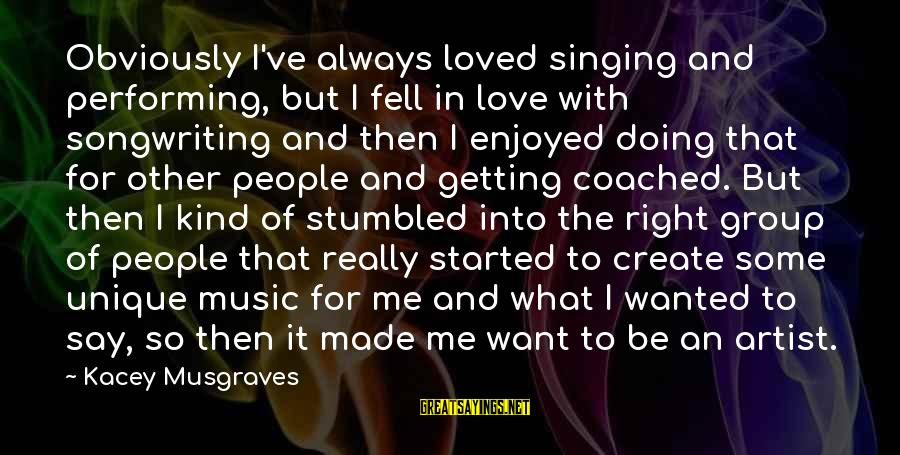 Singing And Performing Sayings By Kacey Musgraves: Obviously I've always loved singing and performing, but I fell in love with songwriting and