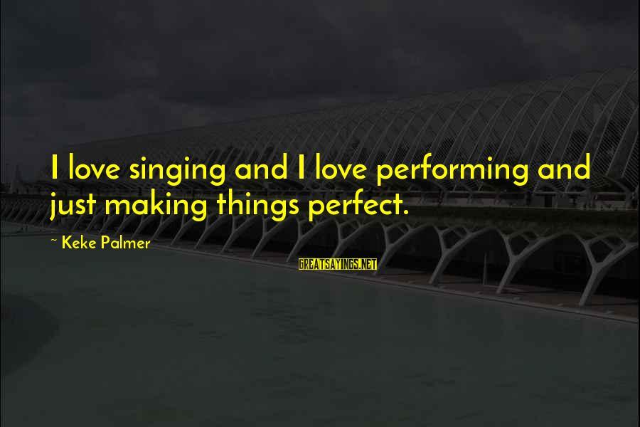Singing And Performing Sayings By Keke Palmer: I love singing and I love performing and just making things perfect.