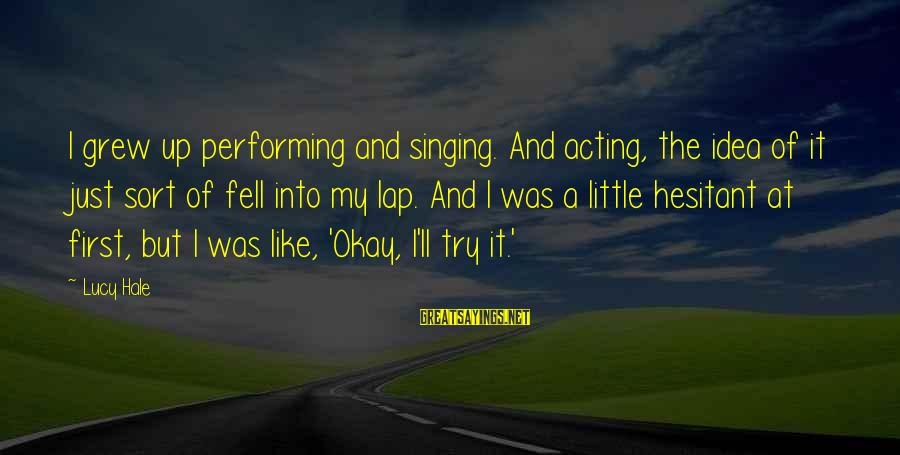 Singing And Performing Sayings By Lucy Hale: I grew up performing and singing. And acting, the idea of it just sort of