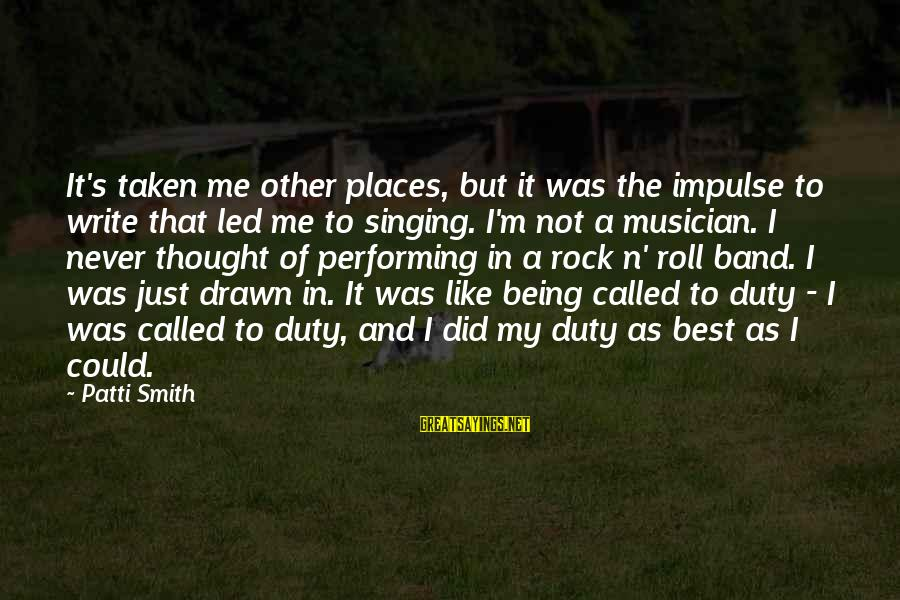 Singing And Performing Sayings By Patti Smith: It's taken me other places, but it was the impulse to write that led me