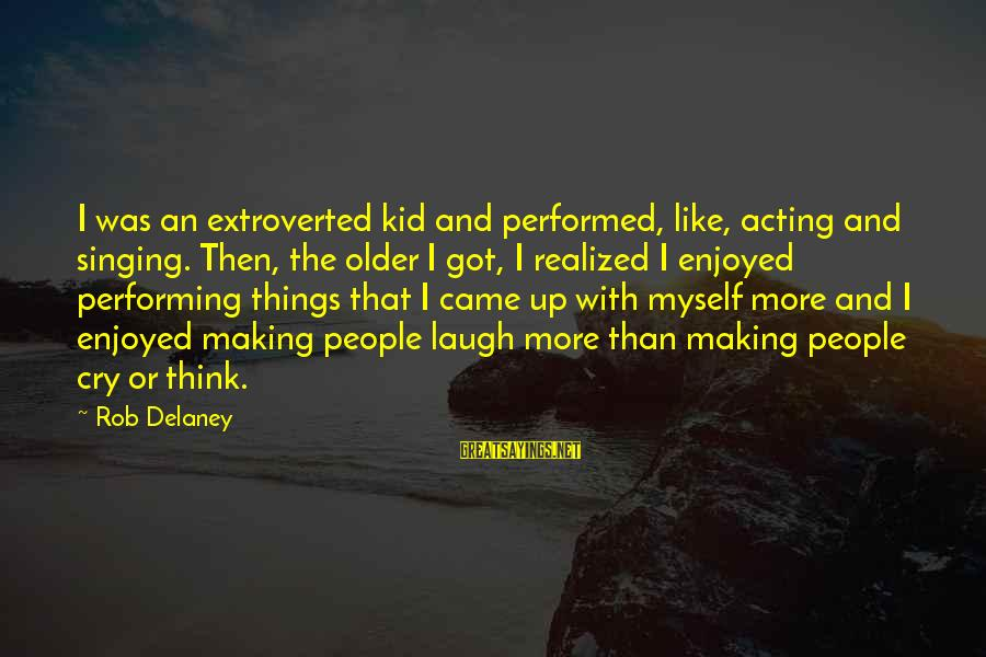 Singing And Performing Sayings By Rob Delaney: I was an extroverted kid and performed, like, acting and singing. Then, the older I