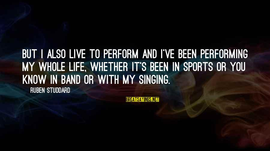 Singing And Performing Sayings By Ruben Studdard: But I also live to perform and I've been performing my whole life, whether it's