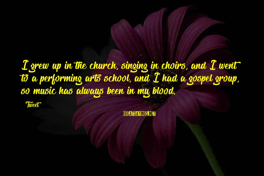 Singing And Performing Sayings By Tweet: I grew up in the church, singing in choirs, and I went to a performing