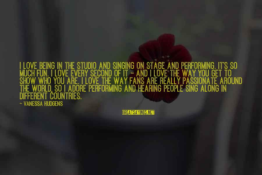 Singing And Performing Sayings By Vanessa Hudgens: I love being in the studio and singing on stage and performing. It's so much