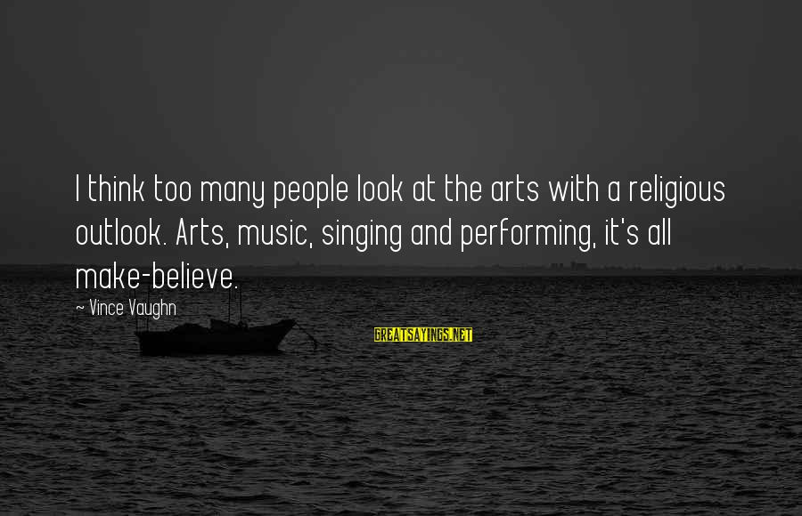 Singing And Performing Sayings By Vince Vaughn: I think too many people look at the arts with a religious outlook. Arts, music,