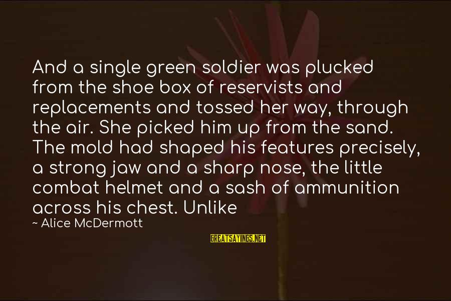 Single And Strong Sayings By Alice McDermott: And a single green soldier was plucked from the shoe box of reservists and replacements