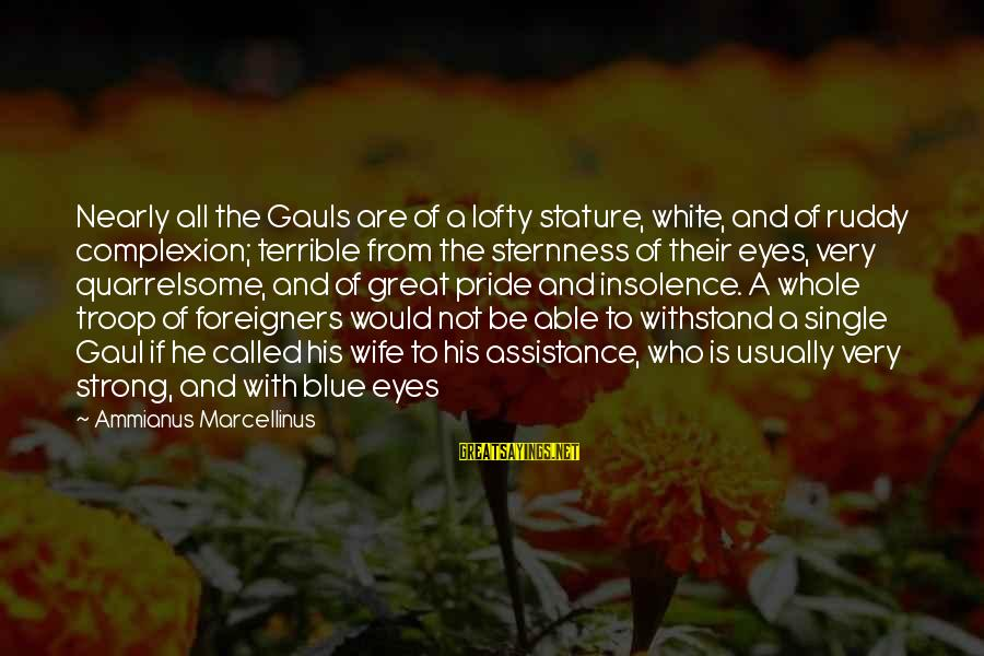 Single And Strong Sayings By Ammianus Marcellinus: Nearly all the Gauls are of a lofty stature, white, and of ruddy complexion; terrible