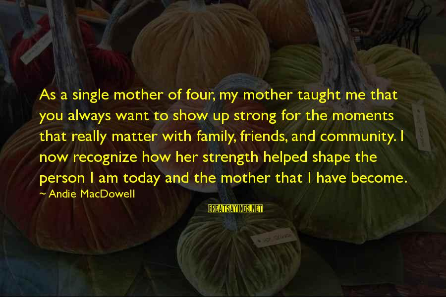 Single And Strong Sayings By Andie MacDowell: As a single mother of four, my mother taught me that you always want to