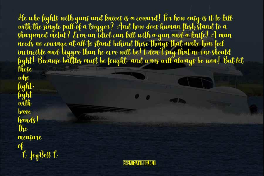 Single And Strong Sayings By C. JoyBell C.: He who fights with guns and knives is a coward! For how easy is it