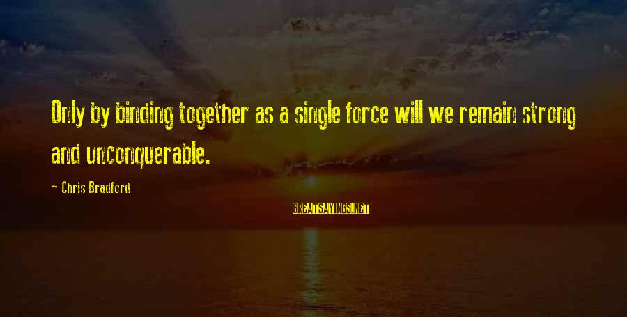 Single And Strong Sayings By Chris Bradford: Only by binding together as a single force will we remain strong and unconquerable.