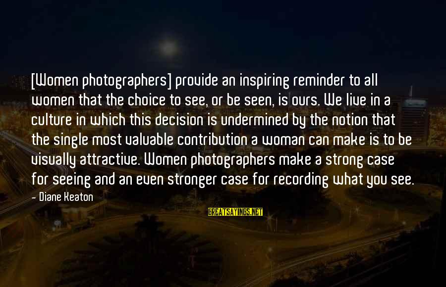 Single And Strong Sayings By Diane Keaton: [Women photographers] provide an inspiring reminder to all women that the choice to see, or