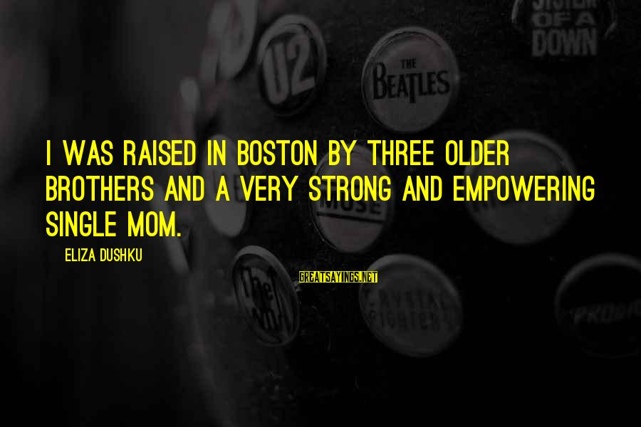 Single And Strong Sayings By Eliza Dushku: I was raised in Boston by three older brothers and a very strong and empowering