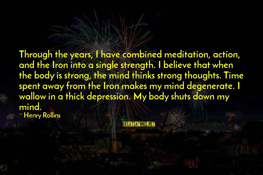 Single And Strong Sayings By Henry Rollins: Through the years, I have combined meditation, action, and the Iron into a single strength.