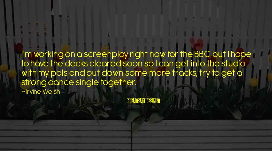 Single And Strong Sayings By Irvine Welsh: I'm working on a screenplay right now for the BBC, but I hope to have