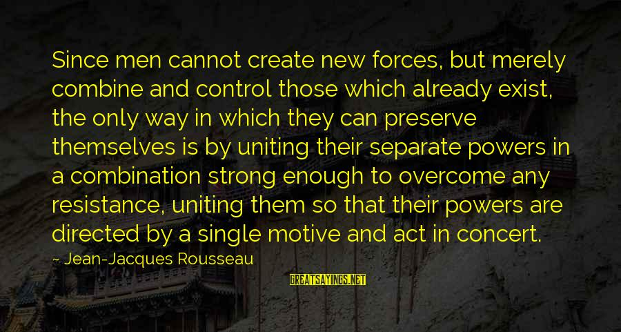 Single And Strong Sayings By Jean-Jacques Rousseau: Since men cannot create new forces, but merely combine and control those which already exist,