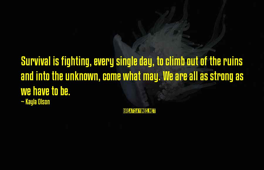 Single And Strong Sayings By Kayla Olson: Survival is fighting, every single day, to climb out of the ruins and into the