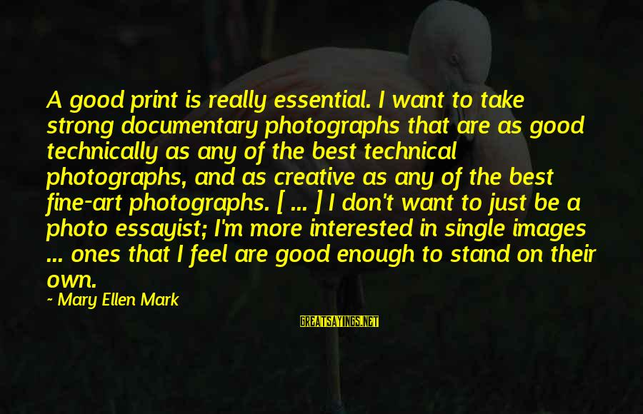 Single And Strong Sayings By Mary Ellen Mark: A good print is really essential. I want to take strong documentary photographs that are
