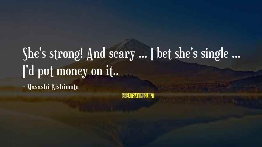 Single And Strong Sayings By Masashi Kishimoto: She's strong! And scary ... I bet she's single ... I'd put money on it..