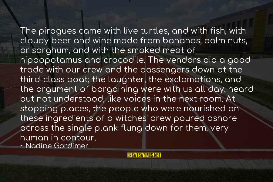 Single And Strong Sayings By Nadine Gordimer: The pirogues came with live turtles, and with fish, with cloudy beer and wine made