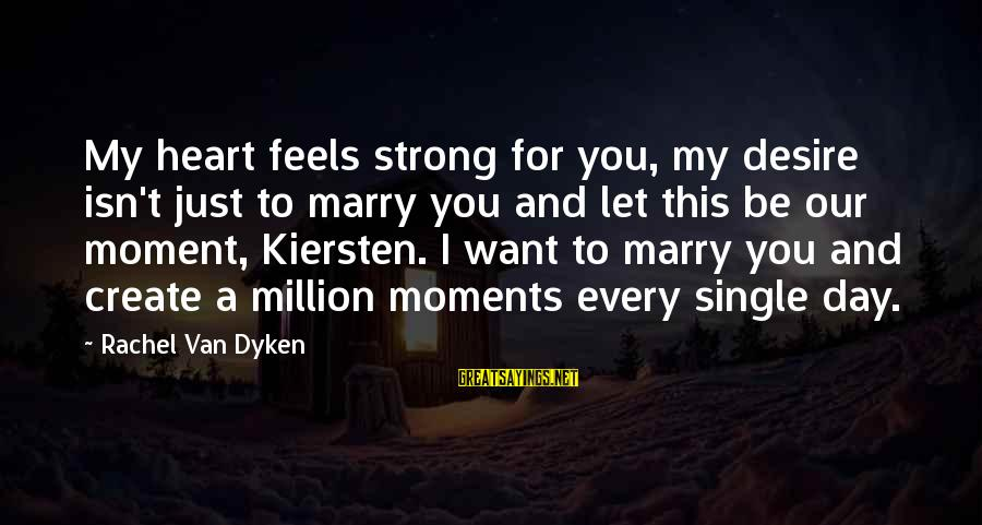 Single And Strong Sayings By Rachel Van Dyken: My heart feels strong for you, my desire isn't just to marry you and let