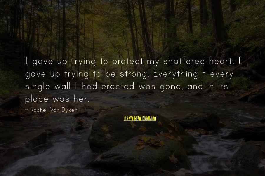 Single And Strong Sayings By Rachel Van Dyken: I gave up trying to protect my shattered heart. I gave up trying to be