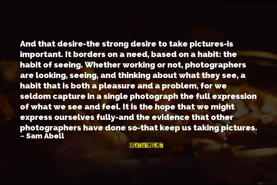 Single And Strong Sayings By Sam Abell: And that desire-the strong desire to take pictures-is important. It borders on a need, based