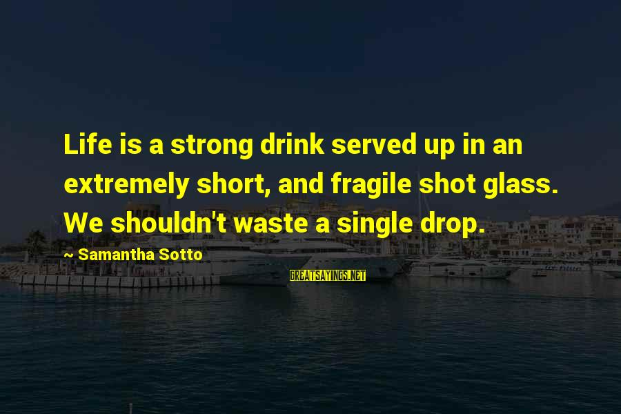 Single And Strong Sayings By Samantha Sotto: Life is a strong drink served up in an extremely short, and fragile shot glass.