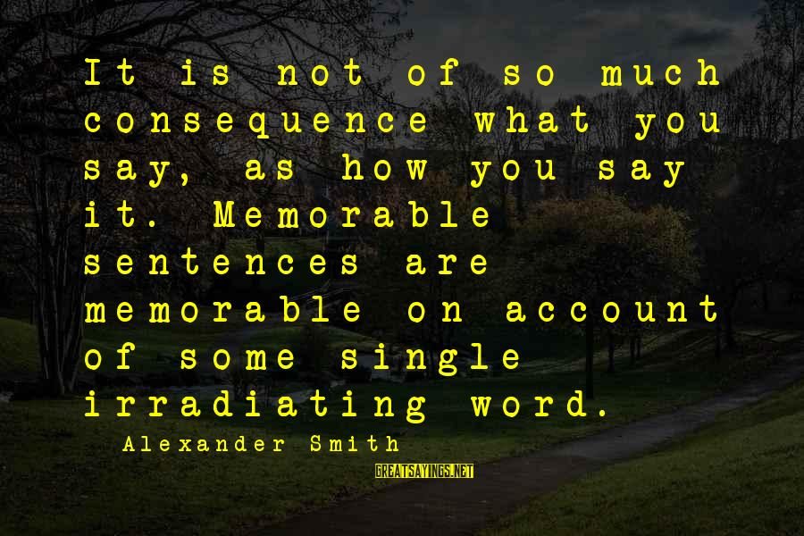 Single Sentences Sayings By Alexander Smith: It is not of so much consequence what you say, as how you say it.