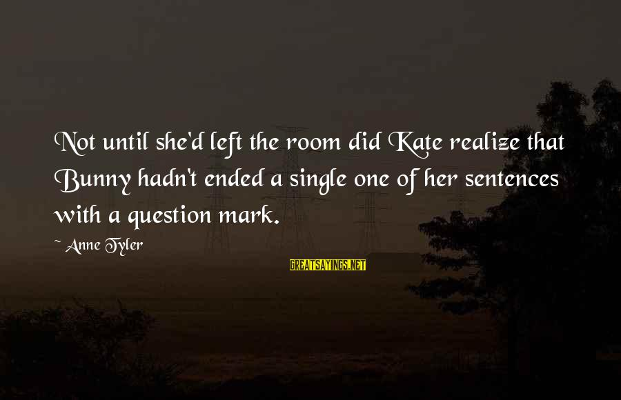 Single Sentences Sayings By Anne Tyler: Not until she'd left the room did Kate realize that Bunny hadn't ended a single