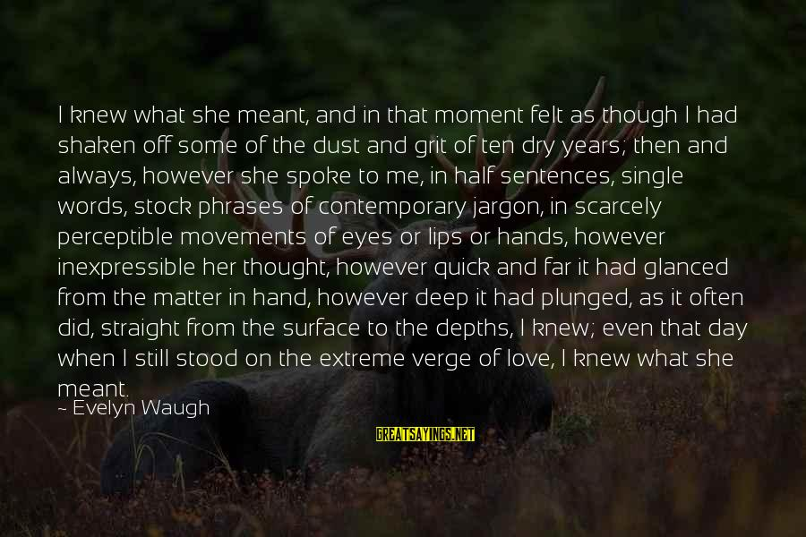 Single Sentences Sayings By Evelyn Waugh: I knew what she meant, and in that moment felt as though I had shaken