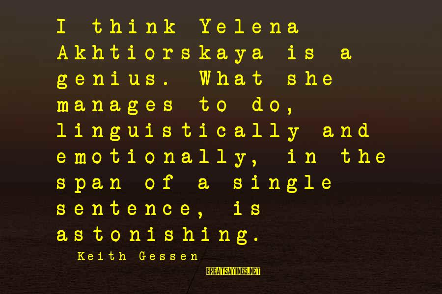 Single Sentences Sayings By Keith Gessen: I think Yelena Akhtiorskaya is a genius. What she manages to do, linguistically and emotionally,