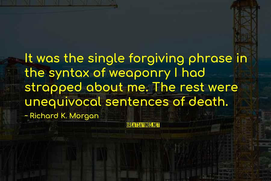 Single Sentences Sayings By Richard K. Morgan: It was the single forgiving phrase in the syntax of weaponry I had strapped about