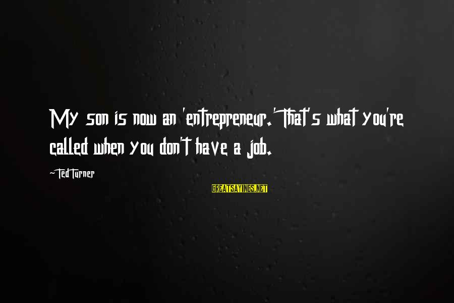 Singletrack Forum Sayings By Ted Turner: My son is now an 'entrepreneur.' That's what you're called when you don't have a
