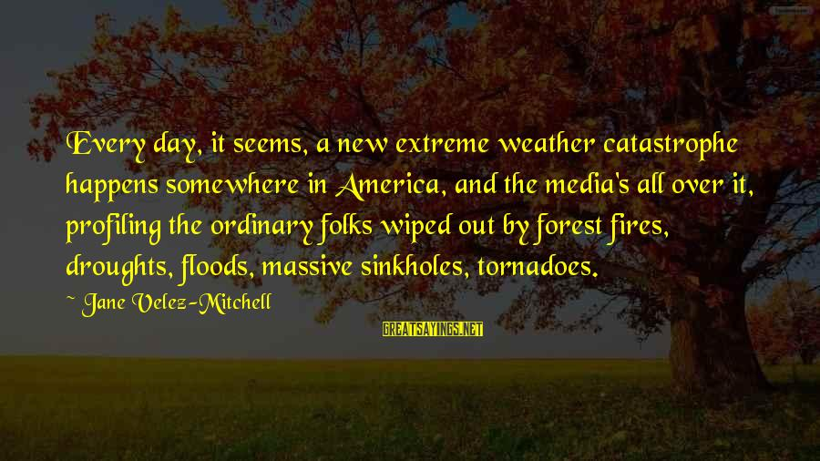 Sinkholes Sayings By Jane Velez-Mitchell: Every day, it seems, a new extreme weather catastrophe happens somewhere in America, and the