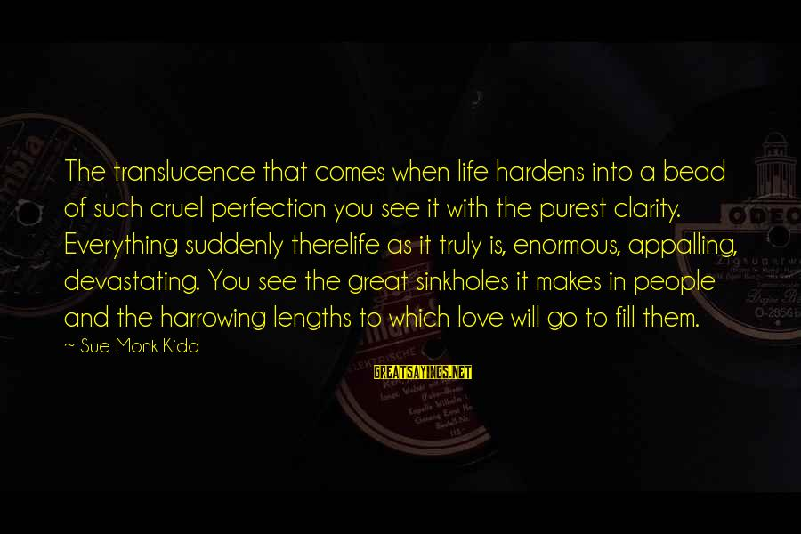 Sinkholes Sayings By Sue Monk Kidd: The translucence that comes when life hardens into a bead of such cruel perfection you