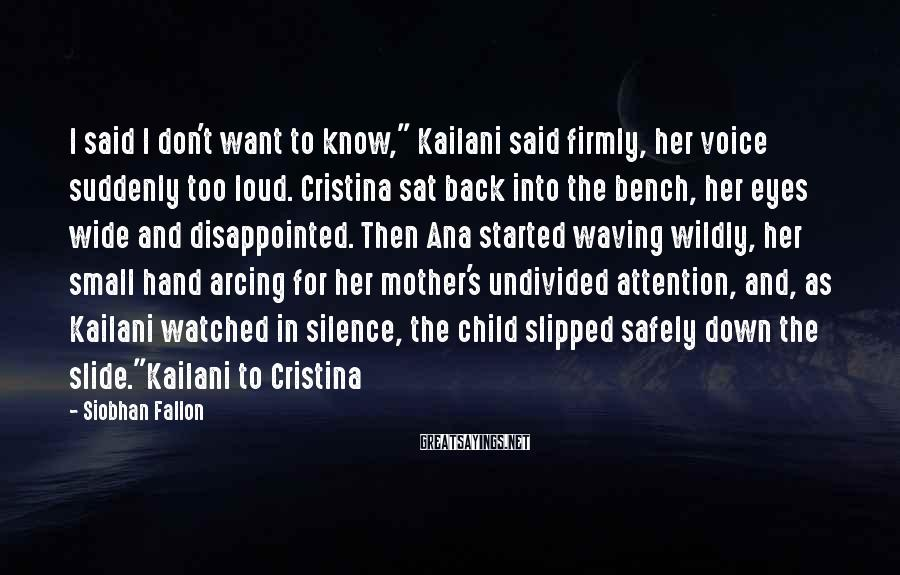 """Siobhan Fallon Sayings: I said I don't want to know,"""" Kailani said firmly, her voice suddenly too loud."""