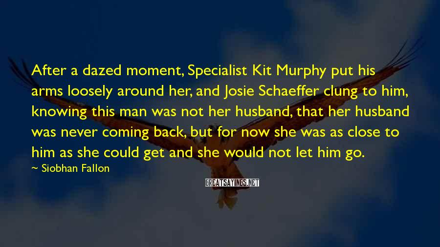 Siobhan Fallon Sayings: After a dazed moment, Specialist Kit Murphy put his arms loosely around her, and Josie
