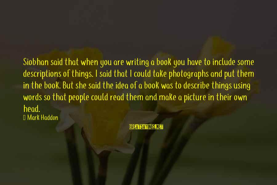 Siobhan Sayings By Mark Haddon: Siobhan said that when you are writing a book you have to include some descriptions