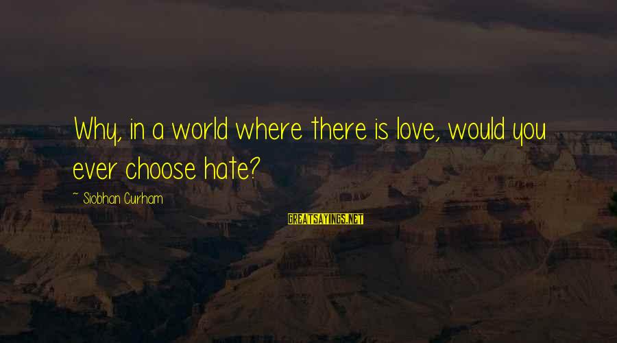 Siobhan Sayings By Siobhan Curham: Why, in a world where there is love, would you ever choose hate?