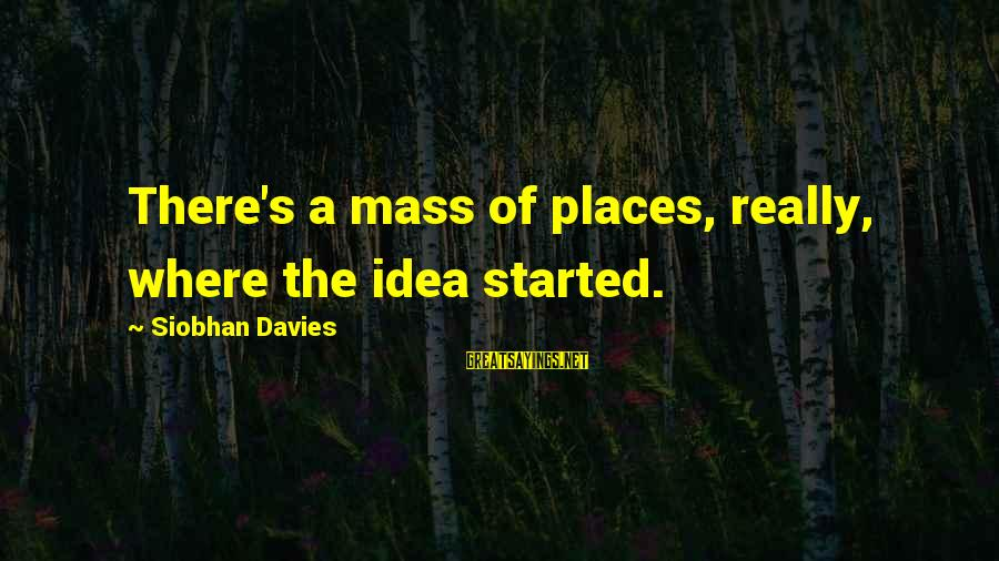 Siobhan Sayings By Siobhan Davies: There's a mass of places, really, where the idea started.