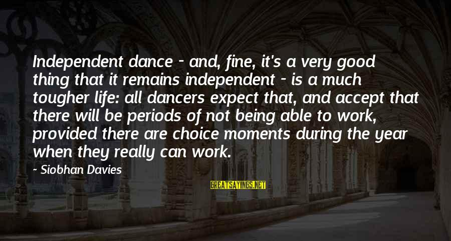 Siobhan Sayings By Siobhan Davies: Independent dance - and, fine, it's a very good thing that it remains independent -