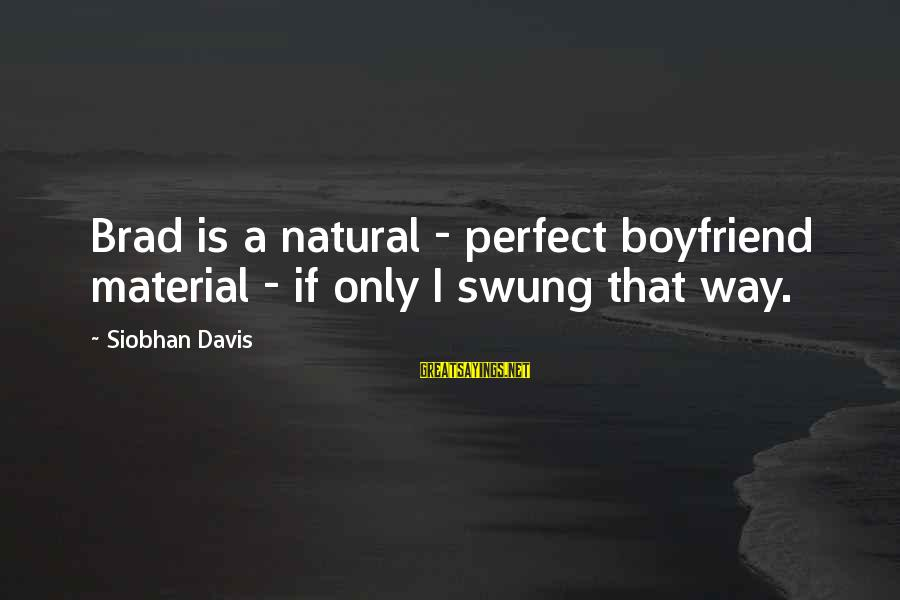 Siobhan Sayings By Siobhan Davis: Brad is a natural - perfect boyfriend material - if only I swung that way.