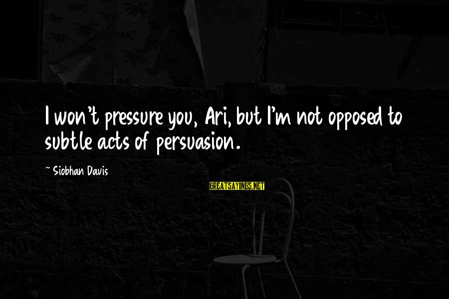 Siobhan Sayings By Siobhan Davis: I won't pressure you, Ari, but I'm not opposed to subtle acts of persuasion.