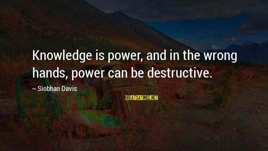 Siobhan Sayings By Siobhan Davis: Knowledge is power, and in the wrong hands, power can be destructive.