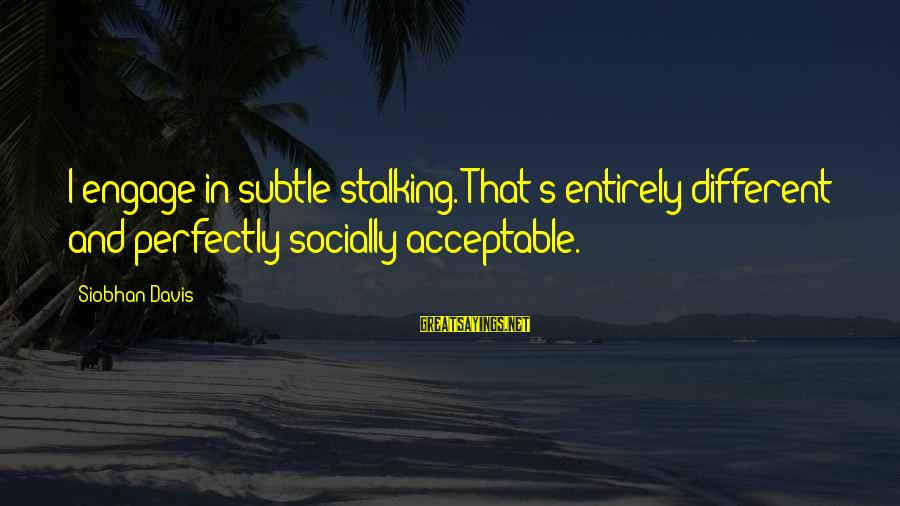 Siobhan Sayings By Siobhan Davis: I engage in subtle stalking. That's entirely different and perfectly socially acceptable.